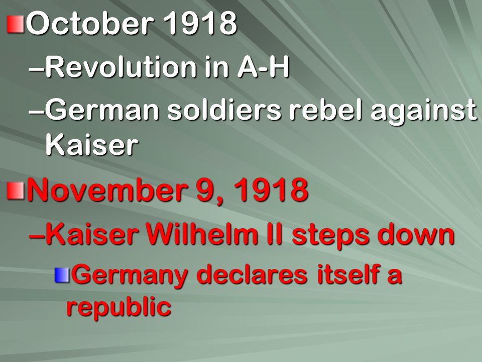 October 1918 –Revolution in A-H –German soldiers rebel against Kaiser November 9, 1918 –Kaiser Wilhelm II steps down Germany declares itself a republic