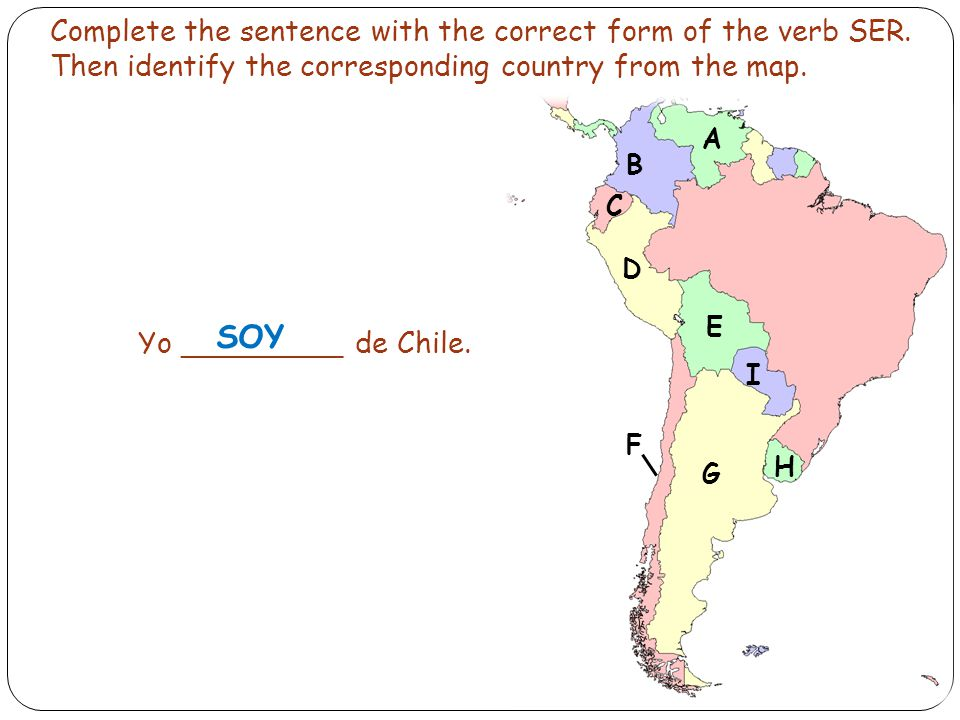 Complete the sentence with the correct form of the verb SER. Then identify the corresponding country from the map. Yo _________ de Chile. SOY B C D E