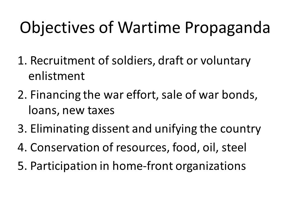 Objectives of Wartime Propaganda 1. Recruitment of soldiers, draft or voluntary enlistment 2. Financing the war effort, sale of war bonds, loans, new