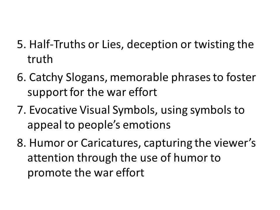 5. Half-Truths or Lies, deception or twisting the truth 6. Catchy Slogans, memorable phrases to foster support for the war effort 7. Evocative Visual