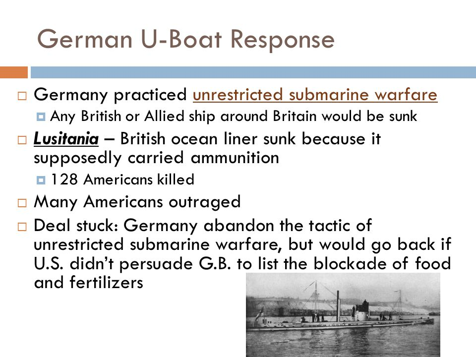 German U-Boat Response  Germany practiced unrestricted submarine warfare  Any British or Allied ship around Britain would be sunk  Lusitania – British ocean liner sunk because it supposedly carried ammunition  128 Americans killed  Many Americans outraged  Deal stuck: Germany abandon the tactic of unrestricted submarine warfare, but would go back if U.S.