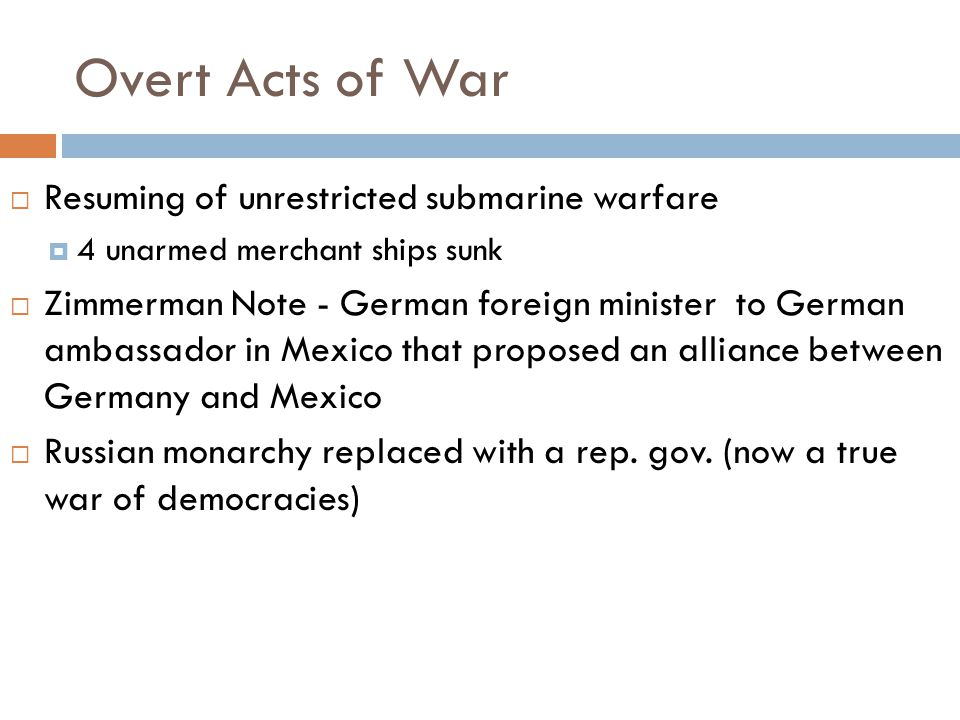 Overt Acts of War  Resuming of unrestricted submarine warfare  4 unarmed merchant ships sunk  Zimmerman Note - German foreign minister to German ambassador in Mexico that proposed an alliance between Germany and Mexico  Russian monarchy replaced with a rep.