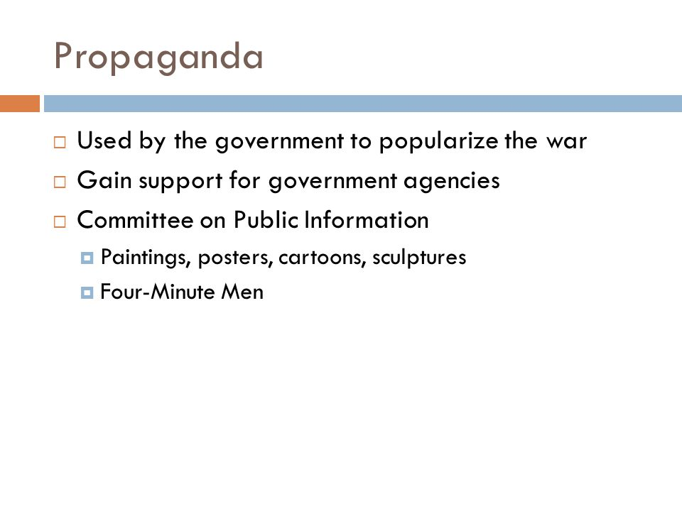 Propaganda  Used by the government to popularize the war  Gain support for government agencies  Committee on Public Information  Paintings, posters, cartoons, sculptures  Four-Minute Men