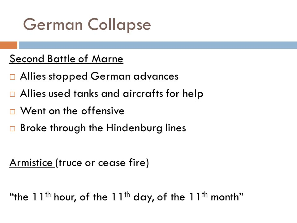 German Collapse Second Battle of Marne  Allies stopped German advances  Allies used tanks and aircrafts for help  Went on the offensive  Broke through the Hindenburg lines Armistice (truce or cease fire) the 11 th hour, of the 11 th day, of the 11 th month