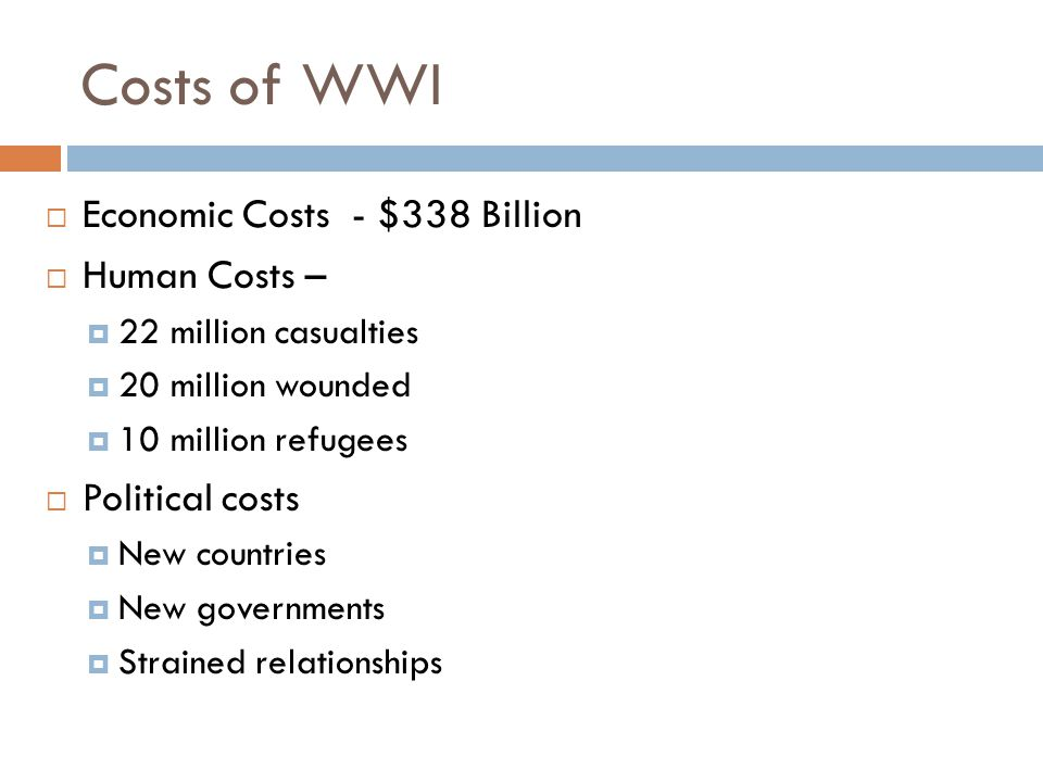 Costs of WWI  Economic Costs - $338 Billion  Human Costs –  22 million casualties  20 million wounded  10 million refugees  Political costs  New countries  New governments  Strained relationships