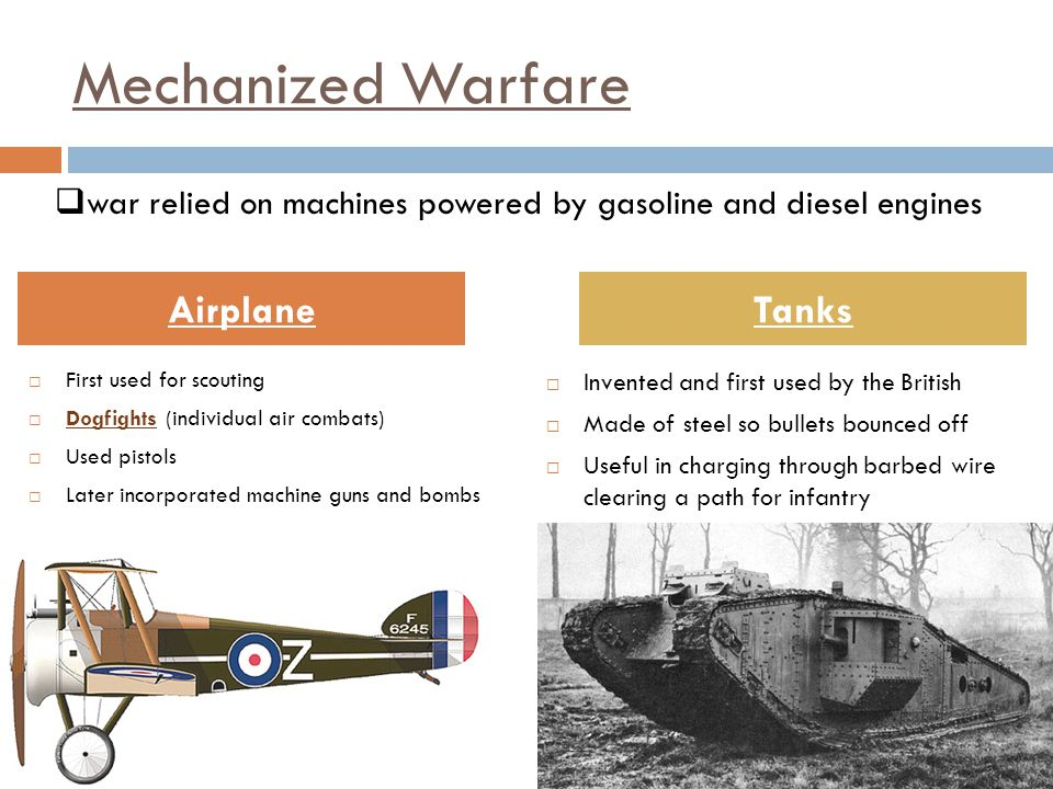 Mechanized Warfare  First used for scouting  Dogfights (individual air combats)  Used pistols  Later incorporated machine guns and bombs  Invented and first used by the British  Made of steel so bullets bounced off  Useful in charging through barbed wire clearing a path for infantry AirplaneTanks  war relied on machines powered by gasoline and diesel engines