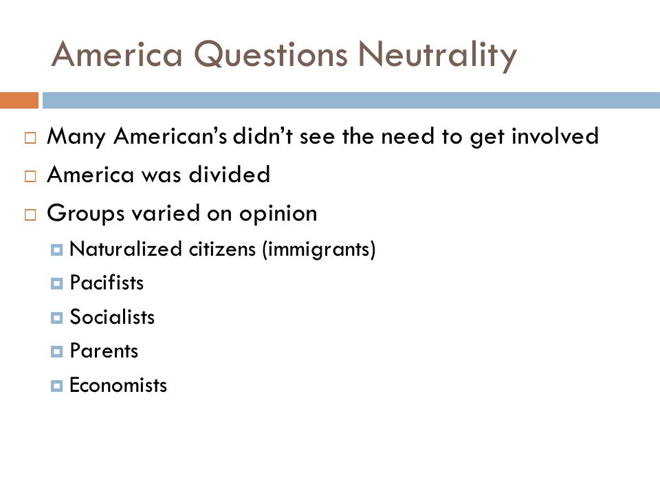 America Questions Neutrality  Many American's didn't see the need to get involved  America was divided  Groups varied on opinion  Naturalized citizens (immigrants)  Pacifists  Socialists  Parents  Economists