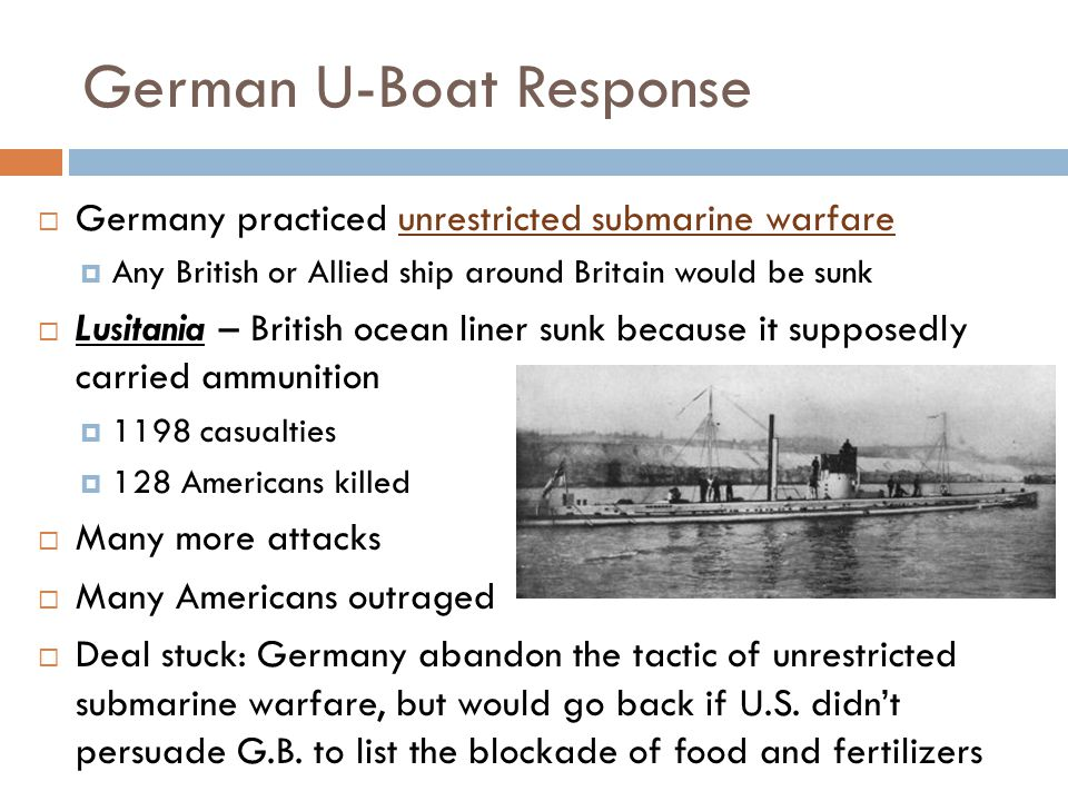 German U-Boat Response  Germany practiced unrestricted submarine warfare  Any British or Allied ship around Britain would be sunk  Lusitania – British ocean liner sunk because it supposedly carried ammunition  1198 casualties  128 Americans killed  Many more attacks  Many Americans outraged  Deal stuck: Germany abandon the tactic of unrestricted submarine warfare, but would go back if U.S.