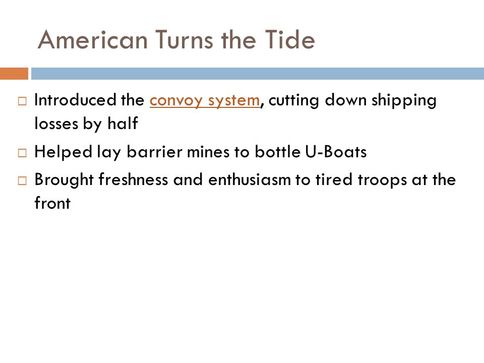 American Turns the Tide  Introduced the convoy system, cutting down shipping losses by half  Helped lay barrier mines to bottle U-Boats  Brought freshness and enthusiasm to tired troops at the front
