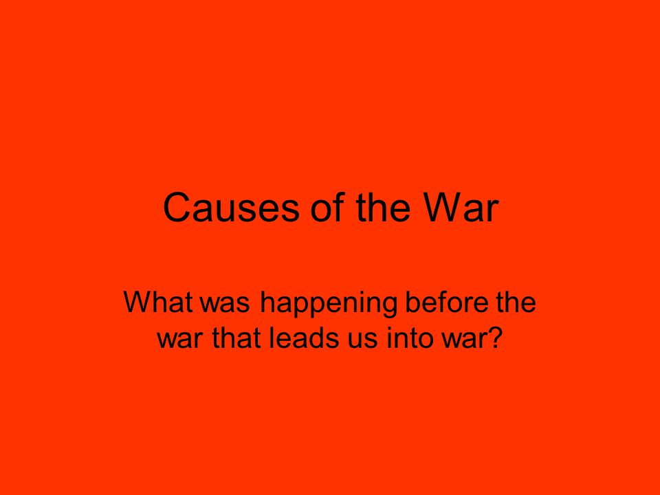 Causes of the War What was happening before the war that leads us into war