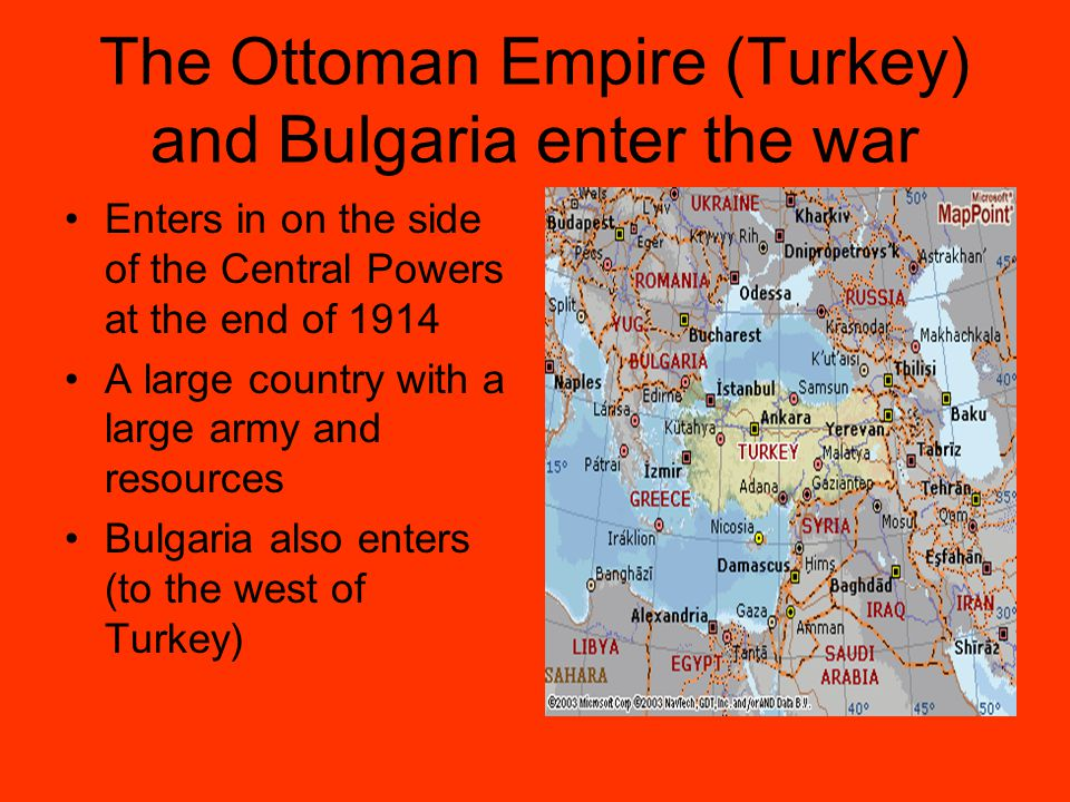 The Ottoman Empire (Turkey) and Bulgaria enter the war Enters in on the side of the Central Powers at the end of 1914 A large country with a large army and resources Bulgaria also enters (to the west of Turkey)
