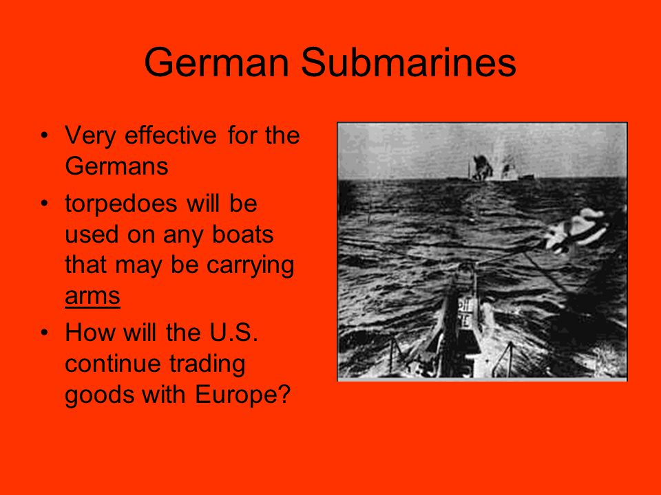 German Submarines Very effective for the Germans torpedoes will be used on any boats that may be carrying arms How will the U.S.