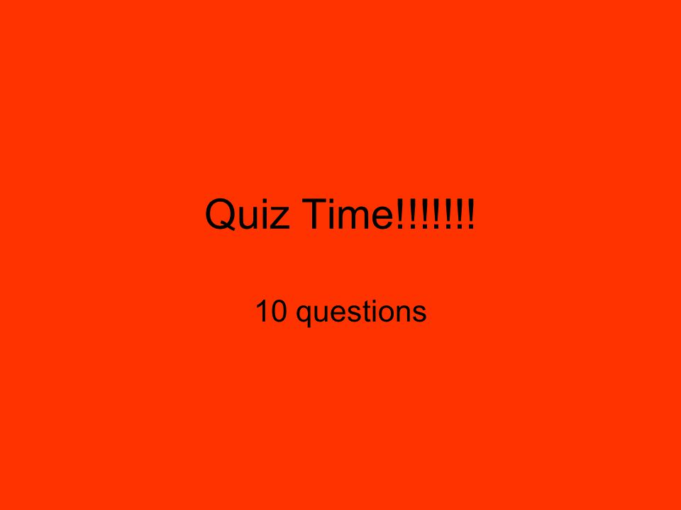 Quiz Time!!!!!!! 10 questions