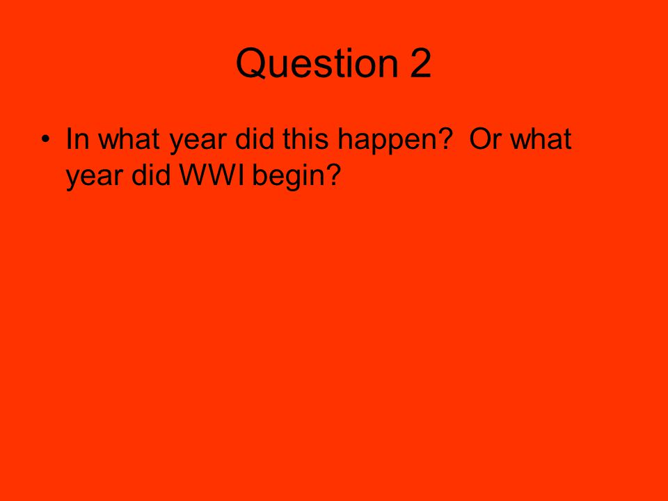 Question 2 In what year did this happen Or what year did WWI begin