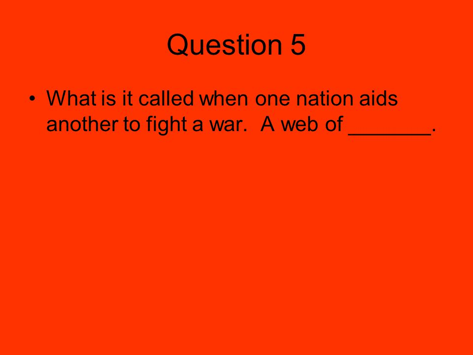 Question 5 What is it called when one nation aids another to fight a war. A web of _______.