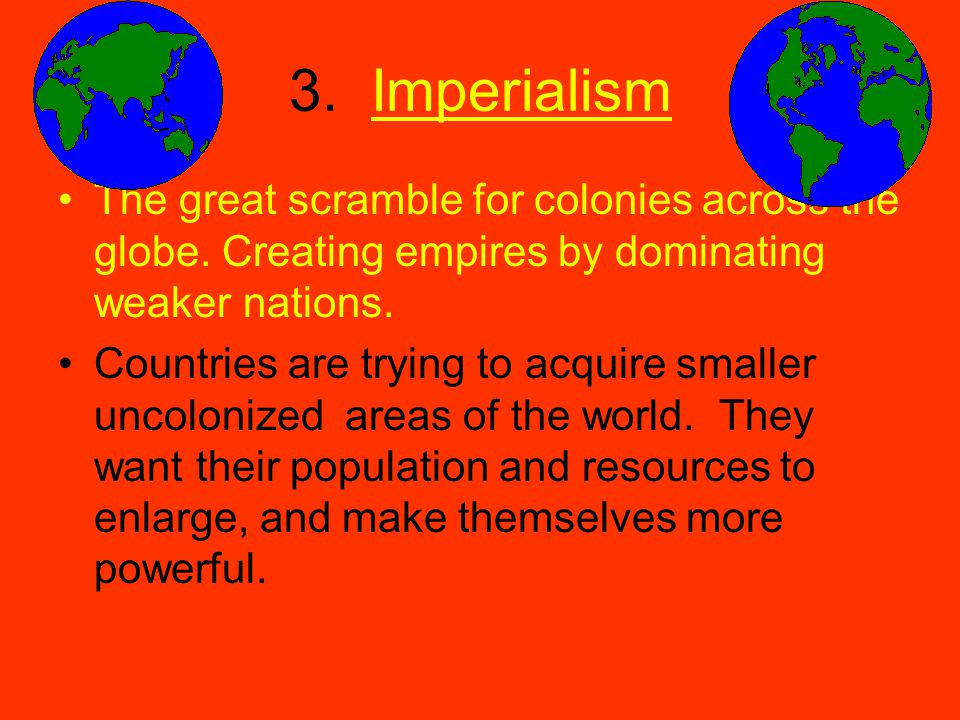 3. Imperialism The great scramble for colonies across the globe. Creating empires by dominating weaker nations. Countries are trying to acquire smalle