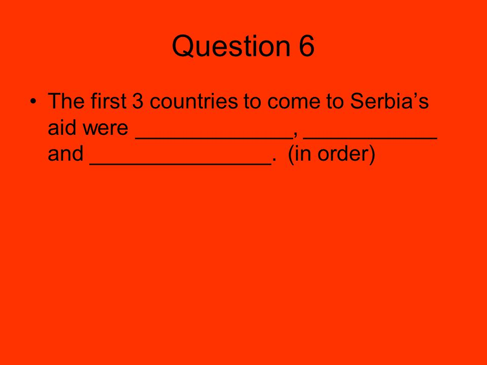 Question 6 The first 3 countries to come to Serbia's aid were _____________, ___________ and _______________.