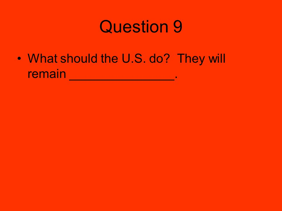 Question 9 What should the U.S. do They will remain _______________.