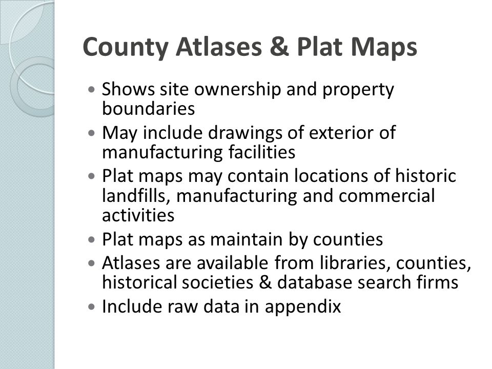 County Atlases & Plat Maps Shows site ownership and property boundaries May include drawings of exterior of manufacturing facilities Plat maps may con