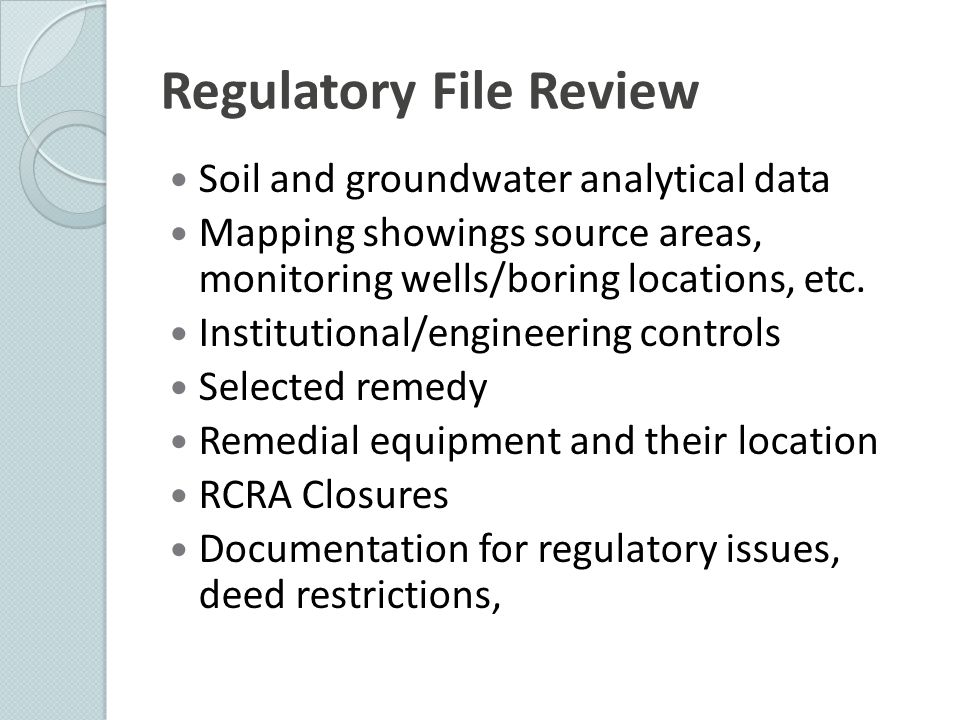 Regulatory File Review Soil and groundwater analytical data Mapping showings source areas, monitoring wells/boring locations, etc. Institutional/engin