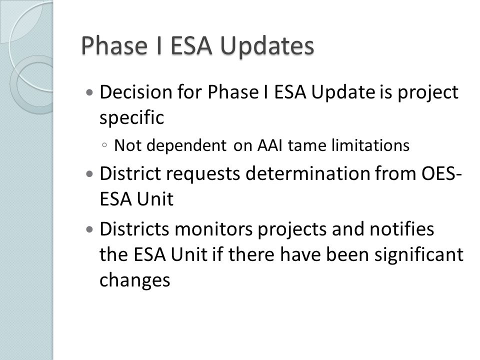 Decision for Phase I ESA Update is project specific ◦ Not dependent on AAI tame limitations District requests determination from OES- ESA Unit Distric