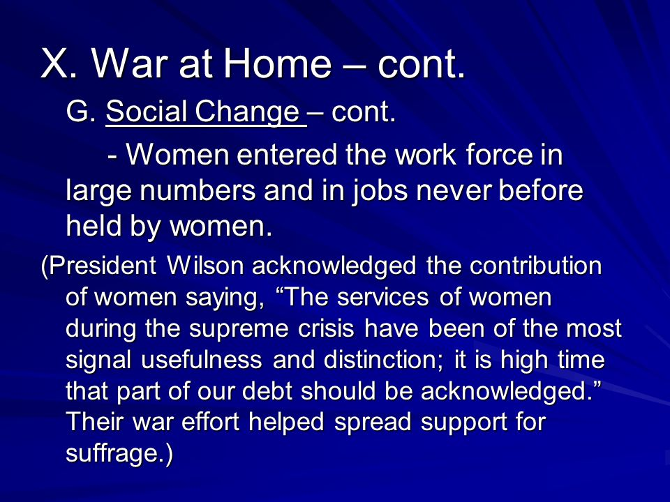 X. War at Home – cont. G. Social Change – cont. - Women entered the work force in large numbers and in jobs never before held by women. (President Wil