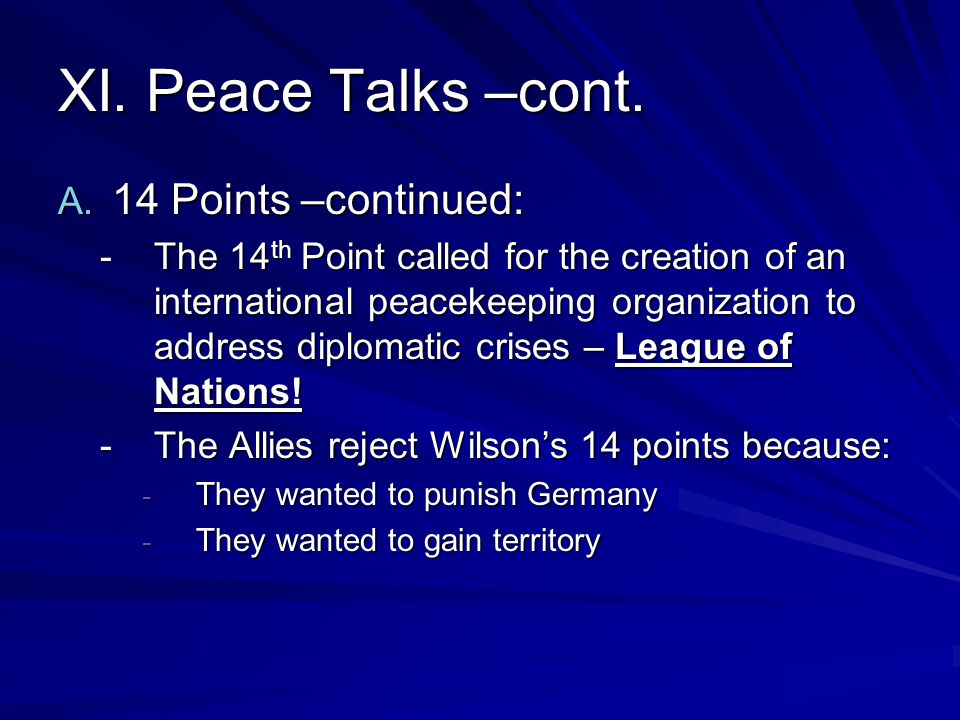 XI. Peace Talks –cont. A. 14 Points –continued: -The 14 th Point called for the creation of an international peacekeeping organization to address dipl