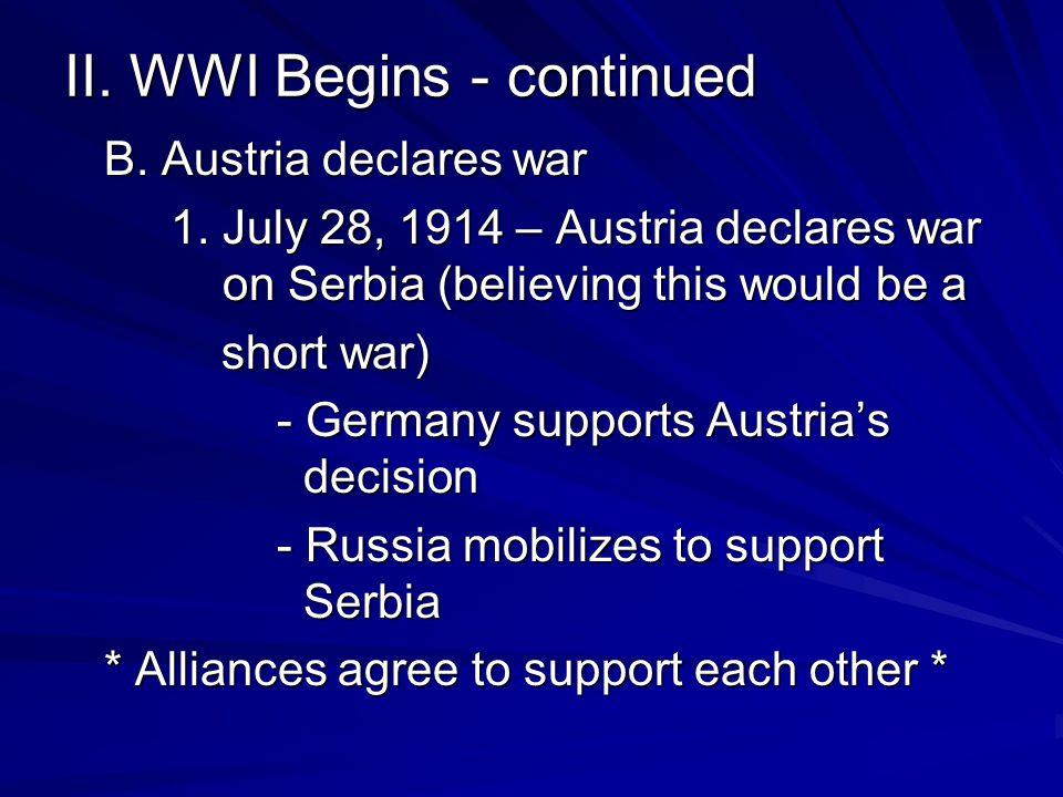 II. WWI Begins - continued B. Austria declares war 1. July 28, 1914 – Austria declares war on Serbia (believing this would be a short war) short war)