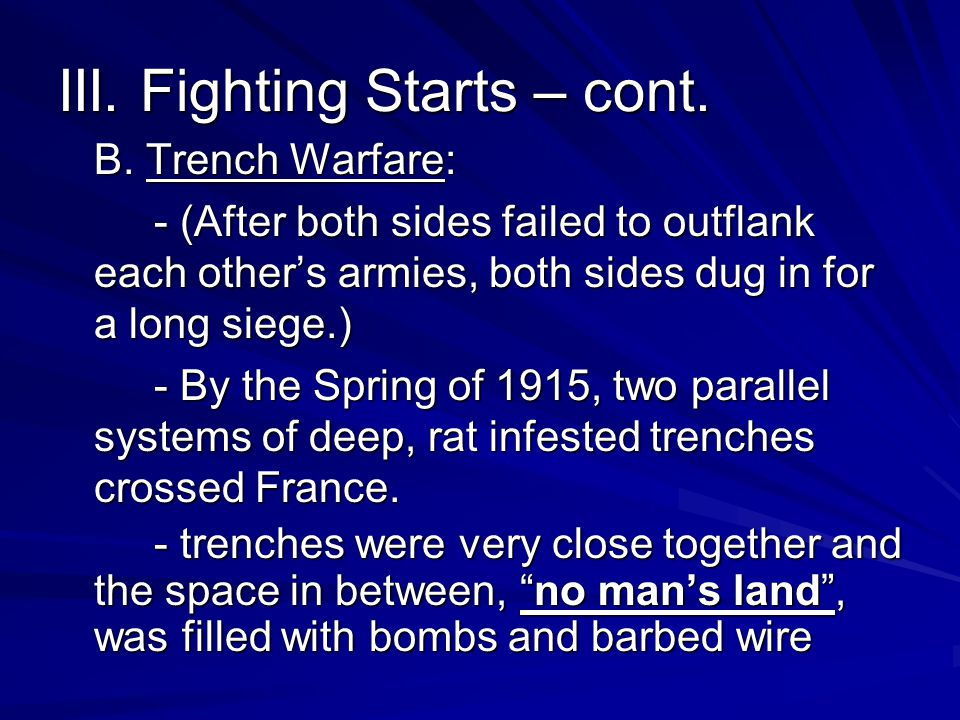 III. Fighting Starts – cont. B. Trench Warfare: - (After both sides failed to outflank each other's armies, both sides dug in for a long siege.) - By