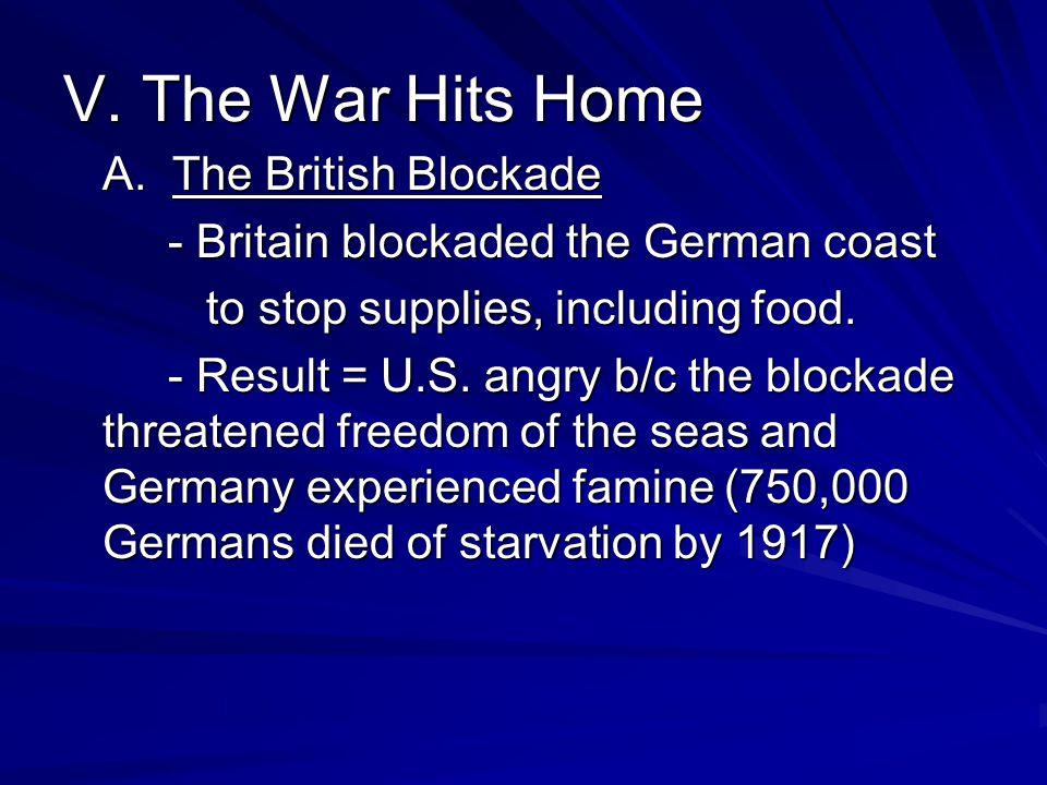 V. The War Hits Home A. The British Blockade - Britain blockaded the German coast to stop supplies, including food. to stop supplies, including food.