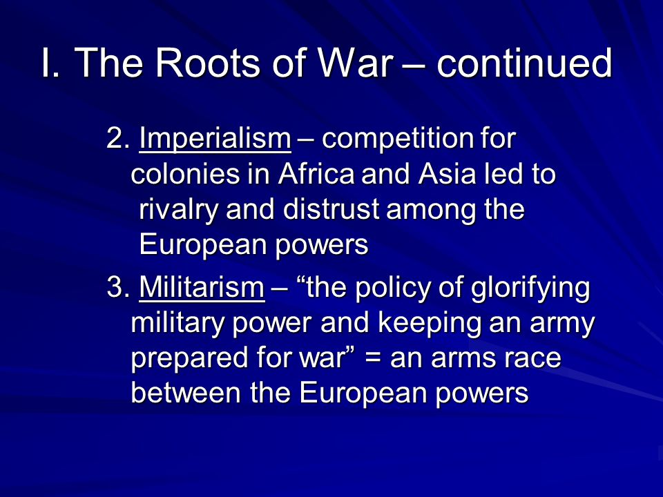 I. The Roots of War – continued 2. Imperialism – competition for colonies in Africa and Asia led to rivalry and distrust among the European powers 3.