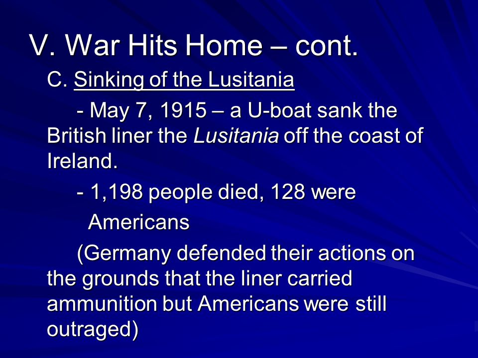 V. War Hits Home – cont. C. Sinking of the Lusitania - May 7, 1915 – a U-boat sank the British liner the Lusitania off the coast of Ireland. - 1,198 p