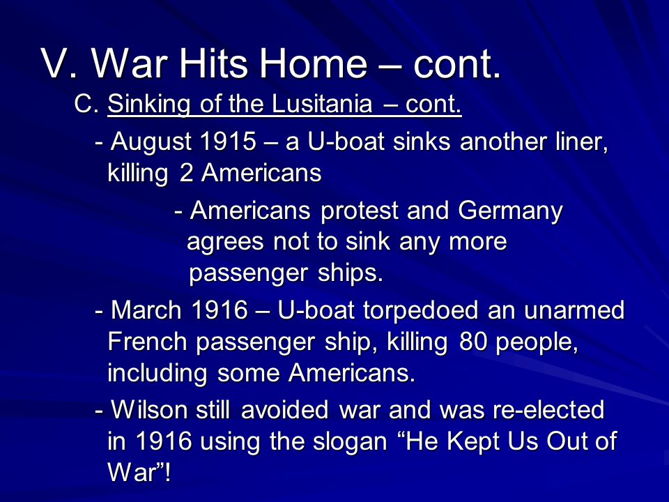 V. War Hits Home – cont. C. Sinking of the Lusitania – cont. - August 1915 – a U-boat sinks another liner, killing 2 Americans - Americans protest and