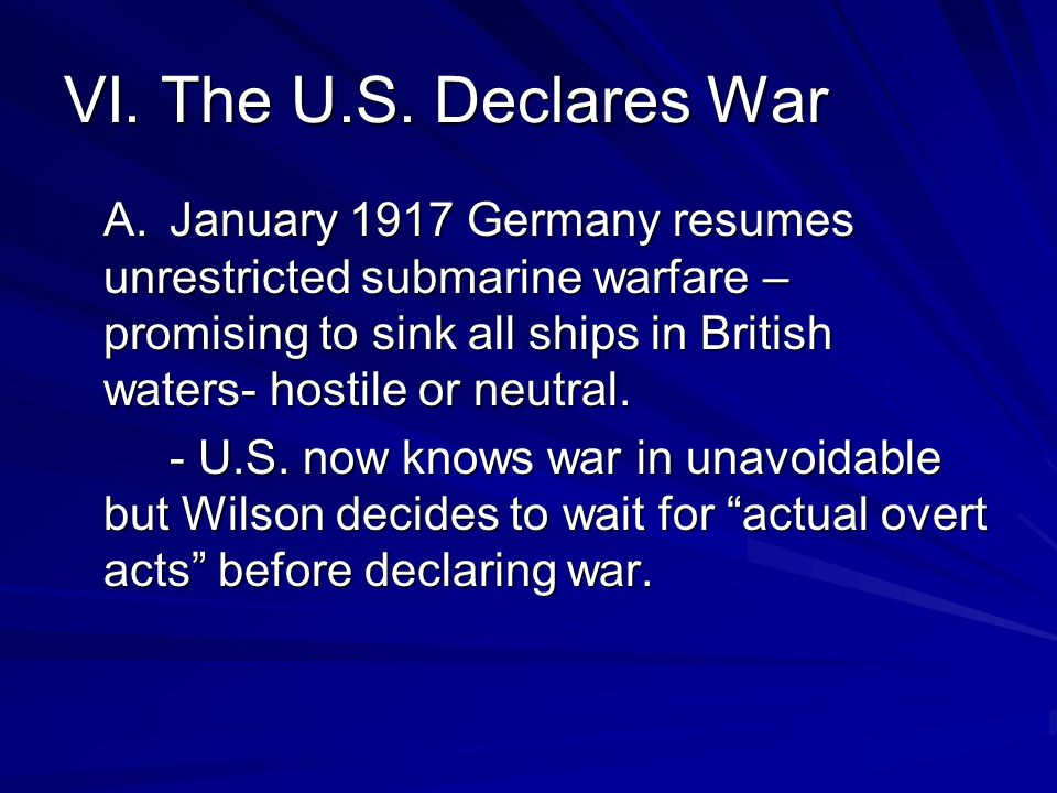 VI. The U.S. Declares War A. January 1917 Germany resumes unrestricted submarine warfare – promising to sink all ships in British waters- hostile or n