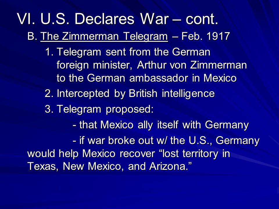 VI. U.S. Declares War – cont. B. The Zimmerman Telegram – Feb. 1917 1. Telegram sent from the German foreign minister, Arthur von Zimmerman to the Ger