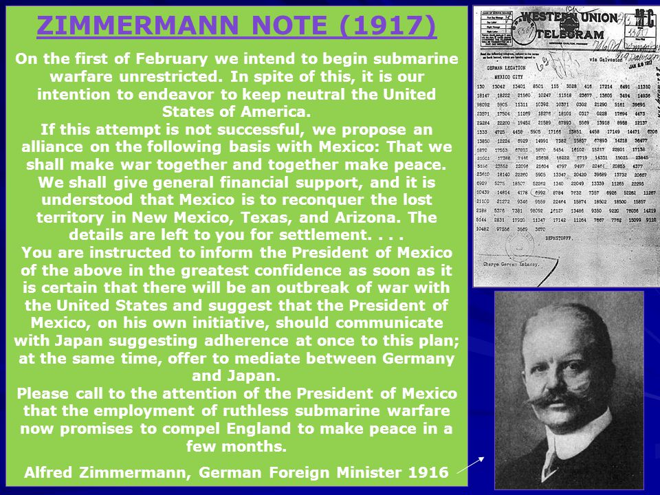 ZIMMERMANN NOTE (1917) On the first of February we intend to begin submarine warfare unrestricted. In spite of this, it is our intention to endeavor t