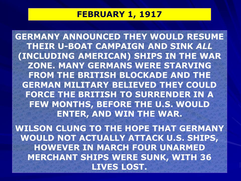 GERMANY ANNOUNCED THEY WOULD RESUME THEIR U-BOAT CAMPAIGN AND SINK ALL (INCLUDING AMERICAN) SHIPS IN THE WAR ZONE. MANY GERMANS WERE STARVING FROM THE