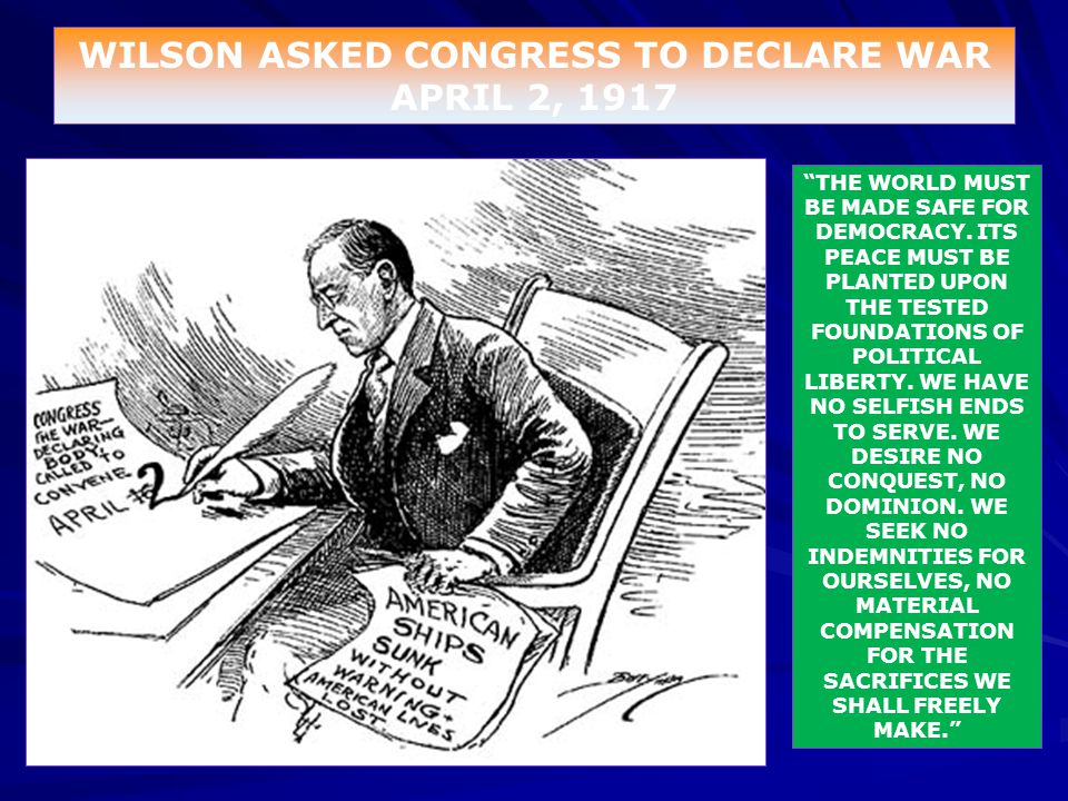 """WILSON ASKED CONGRESS TO DECLARE WAR APRIL 2, 1917 """"THE WORLD MUST BE MADE SAFE FOR DEMOCRACY. ITS PEACE MUST BE PLANTED UPON THE TESTED FOUNDATIONS O"""