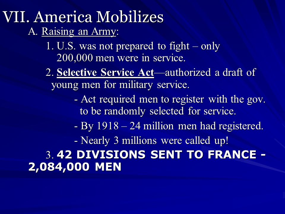 VII. America Mobilizes A. Raising an Army: 1. U.S. was not prepared to fight – only 200,000 men were in service. 2. Selective Service Act—authorized a