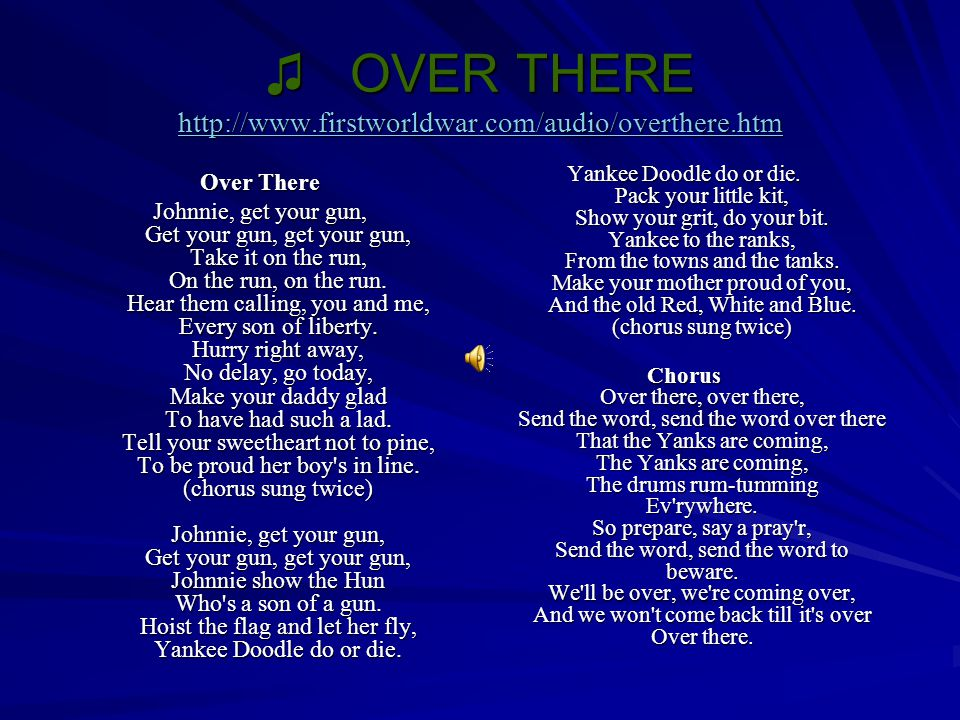 ♫ OVER THERE http://www.firstworldwar.com/audio/overthere.htm http://www.firstworldwar.com/audio/overthere.htm Over There Johnnie, get your gun, Get y