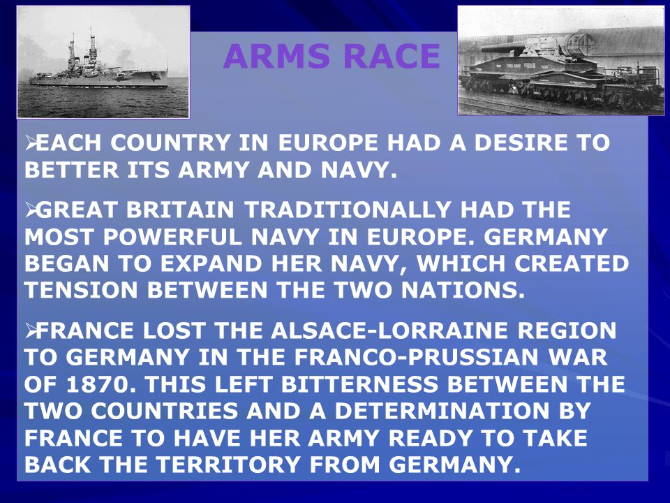 ARMS RACE  EACH COUNTRY IN EUROPE HAD A DESIRE TO BETTER ITS ARMY AND NAVY.  GREAT BRITAIN TRADITIONALLY HAD THE MOST POWERFUL NAVY IN EUROPE. GERMA
