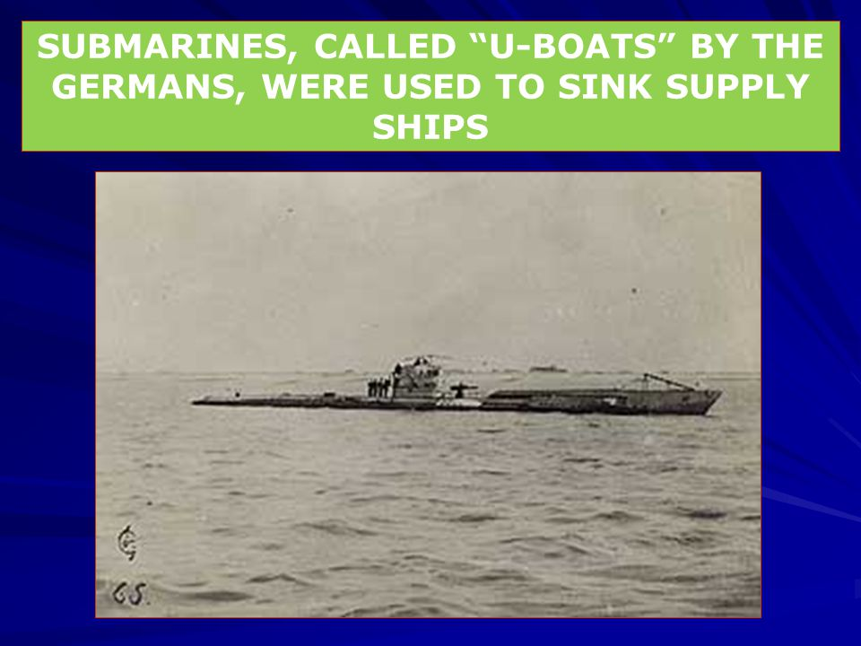 """SUBMARINES, CALLED """"U-BOATS"""" BY THE GERMANS, WERE USED TO SINK SUPPLY SHIPS"""