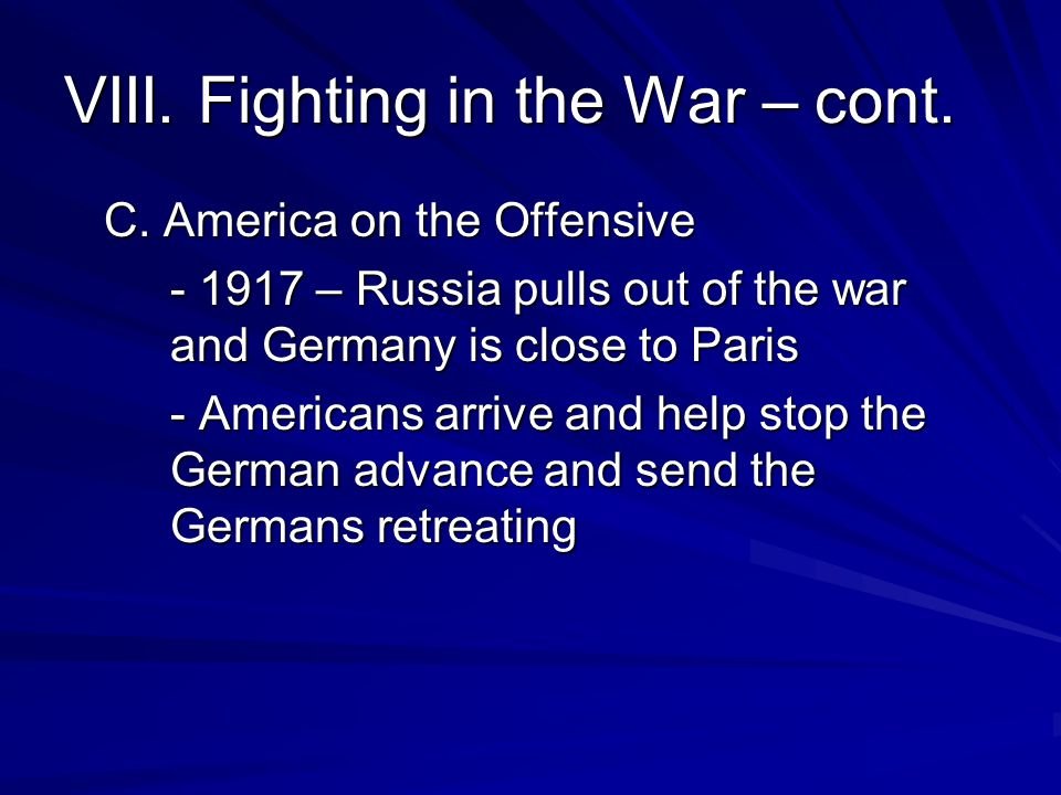 VIII. Fighting in the War – cont. C. America on the Offensive - 1917 – Russia pulls out of the war and Germany is close to Paris - Americans arrive an
