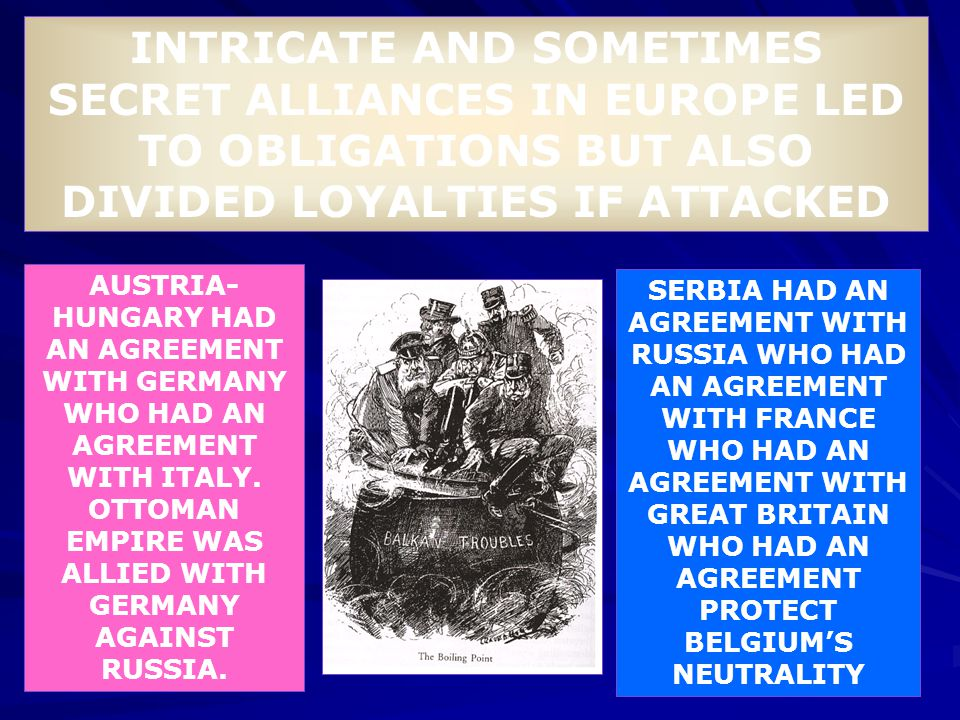 INTRICATE AND SOMETIMES SECRET ALLIANCES IN EUROPE LED TO OBLIGATIONS BUT ALSO DIVIDED LOYALTIES IF ATTACKED AUSTRIA- HUNGARY HAD AN AGREEMENT WITH GE