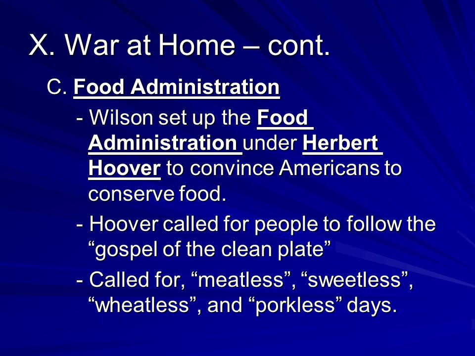 X. War at Home – cont. C. Food Administration - Wilson set up the Food Administration under Herbert Hoover to convince Americans to conserve food. - H