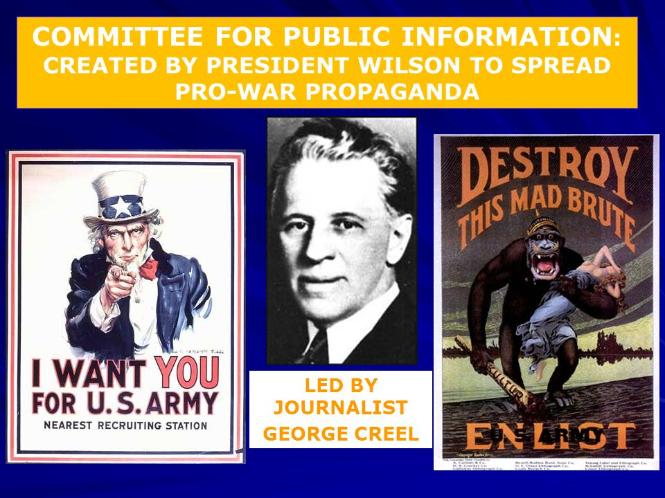 COMMITTEE FOR PUBLIC INFORMATION : CREATED BY PRESIDENT WILSON TO SPREAD PRO-WAR PROPAGANDA LED BY JOURNALIST GEORGE CREEL