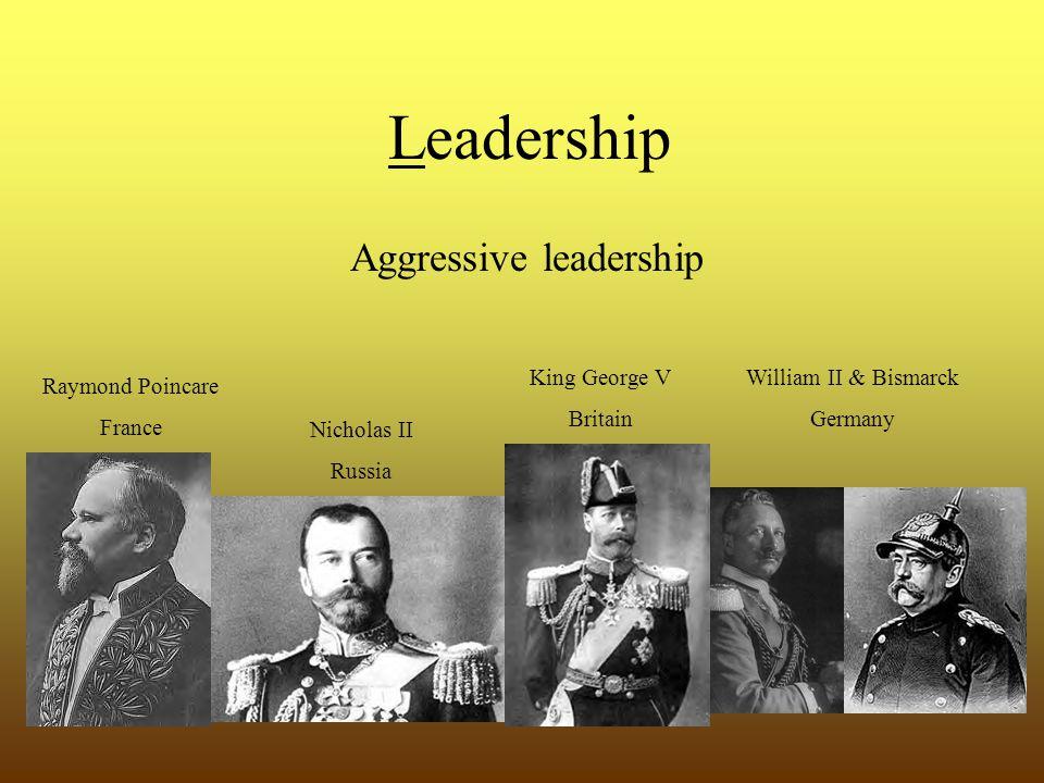 Leadership Aggressive leadership Raymond Poincare France Nicholas II Russia King George V Britain William II & Bismarck Germany