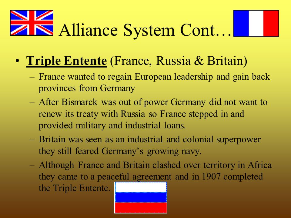 Alliance System Cont… Triple Entente (France, Russia & Britain) –France wanted to regain European leadership and gain back provinces from Germany –After Bismarck was out of power Germany did not want to renew its treaty with Russia so France stepped in and provided military and industrial loans.