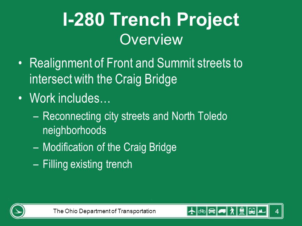 I-280 Trench Project Overview Realignment of Front and Summit streets to intersect with the Craig Bridge Work includes… –Reconnecting city streets and North Toledo neighborhoods –Modification of the Craig Bridge –Filling existing trench The Ohio Department of Transportation 4
