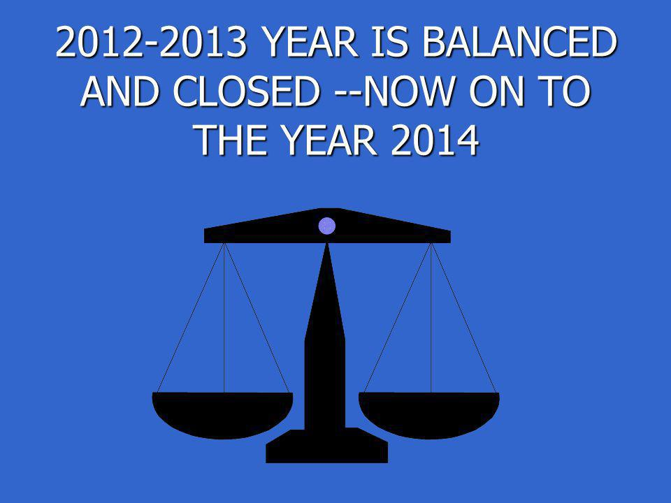 2012-2013 YEAR IS BALANCED AND CLOSED --NOW ON TO THE YEAR 2014